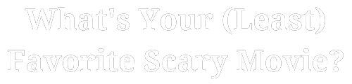 What's Your Least Favorite Scary Movie?